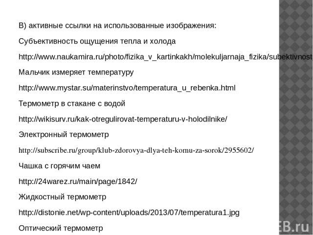 В) активные ссылки на использованные изображения: Субъективность ощущения тепла и холода http://www.naukamira.ru/photo/fizika_v_kartinkakh/molekuljarnaja_fizika/subektivnost_vosprijatija_tepla_i_kholoda/7-0-97 Мальчик измеряет температуру http://www…