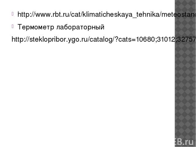 http://www.rbt.ru/cat/klimaticheskaya_tehnika/meteostancii/ea2_et100_termometr_na_prisoske_izmerenie_temperatury/ Термометр лабораторный http://steklopribor.ygo.ru/catalog/?cats=10680;31012;32757;9454;9457;9908;9924;9930;9937;10209;10216;10325;10413…