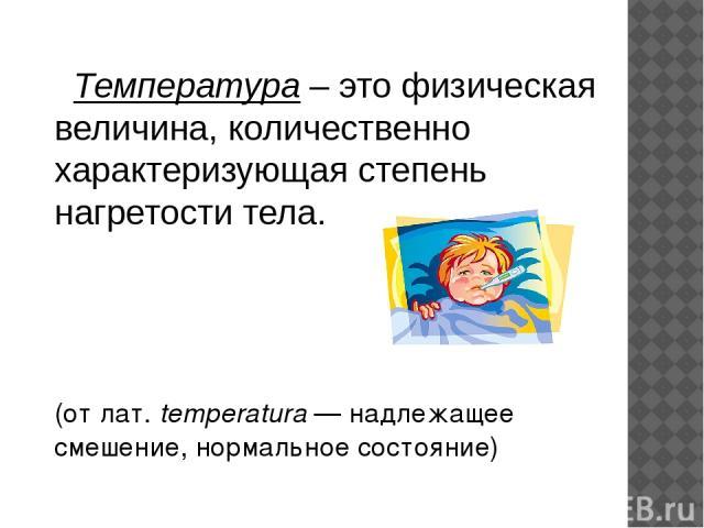 Температура – это физическая величина, количественно характеризующая степень нагретости тела. (от лат.temperatura— надлежащее смешение, нормальное состояние)