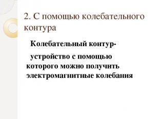 2. С помощью колебательного контура Колебательный контур- устройство с помощью к
