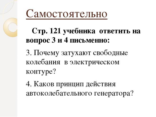 Самостоятельно Стр. 121 учебника ответить на вопрос 3 и 4 письменно: 3. Почему затухают свободные колебания в электрическом контуре? 4. Каков принцип действия автоколебательного генератора?