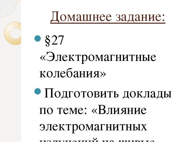 Домашнее задание: §27 «Электромагнитные колебания» Подготовить доклады по теме: «Влияние электромагнитных излучений на живые организмы»