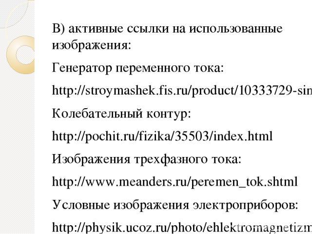 В) активные ссылки на использованные изображения: Генератор переменного тока: http://stroymashek.fis.ru/product/10333729-sinhronnye-generatory-peremennogo-toka Колебательный контур: http://pochit.ru/fizika/35503/index.html Изображения трехфазного то…