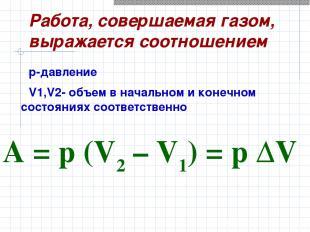 Работа, совершаемая газом, выражается соотношением A=p(V2–V1)=pΔV p-давл