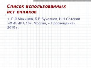Список использованных источников 1. Г.Я.Мякишев, Б.Б.Буховцев, Н.Н.Сотский «ФИЗИ