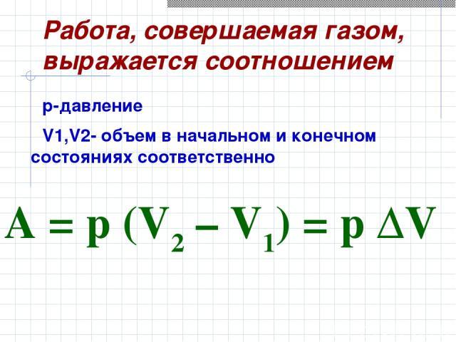 Работа, совершаемая газом, выражается соотношением A=p(V2–V1)=pΔV p-давление V1,V2- объем в начальном и конечном состояниях соответственно