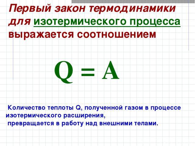 Первый закон термодинамики для изотермического процесса выражается соотношением Q=A Количество теплоты Q, полученной газом в процессе изотермического расширения, превращается в работу над внешними телами.