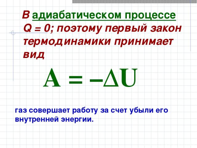 В адиабатическом процессе Q=0; поэтому первый закон термодинамики принимает вид газ совершает работу за счет убыли его внутренней энергии. A=–ΔU