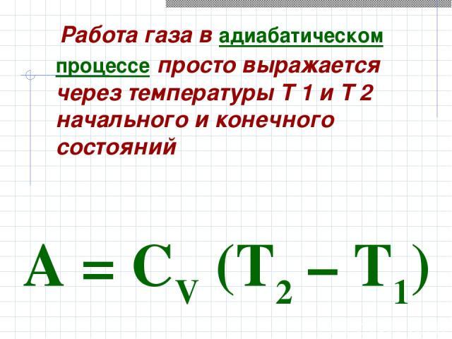 Работа газа в адиабатическом процессе просто выражается через температуры T 1 и T 2 начального и конечного состояний A=CV(T2–T1)