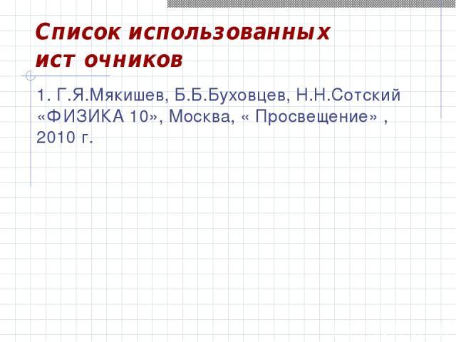 Список использованных источников 1. Г.Я.Мякишев, Б.Б.Буховцев, Н.Н.Сотский «ФИЗИКА 10», Москва, « Просвещение» , 2010 г.