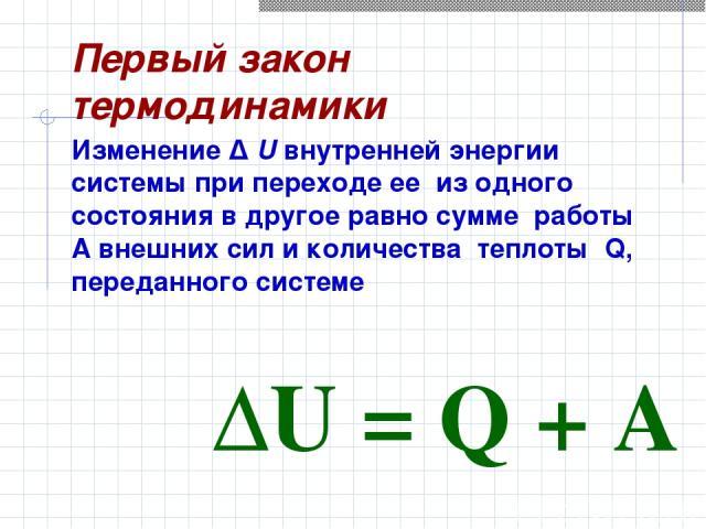 Изменение Δ U внутренней энергии системы при переходе ее из одного состояния в другое равно сумме работы A внешних сил и количества теплоты Q, переданного системе Первый закон термодинамики ΔU=Q+A