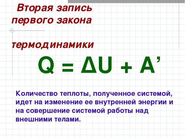 Q=ΔU+A' Количество теплоты, полученное системой, идет на изменение ее внутренней энергии и на совершение системой работы над внешними телами. Вторая запись первого закона термодинамики