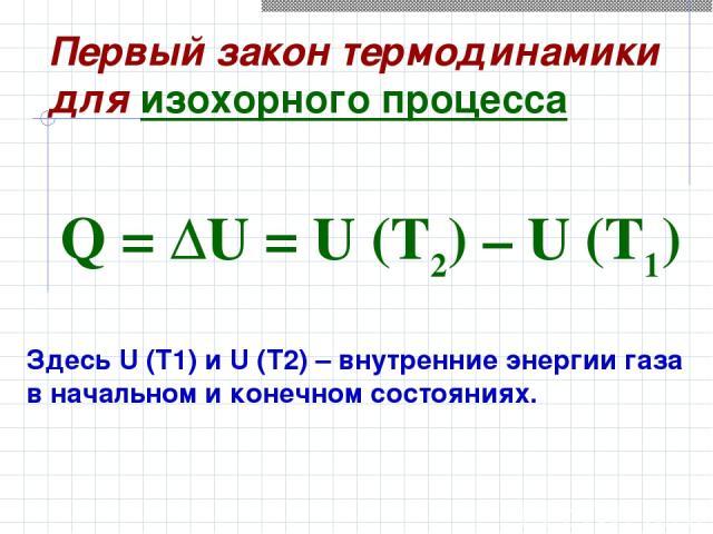 Здесь U(T1) и U(T2) – внутренние энергии газа в начальном и конечном состояниях. Q=ΔU=U(T2)–U(T1) Первый закон термодинамики для изохорного процесса
