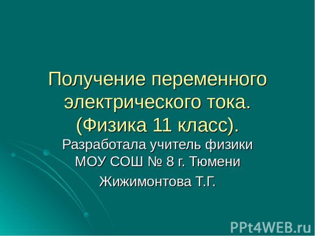 Получение переменного электрического тока. (Физика 11 класс). Разработала учитель физики МОУ СОШ № 8 г. Тюмени Жижимонтова Т.Г.