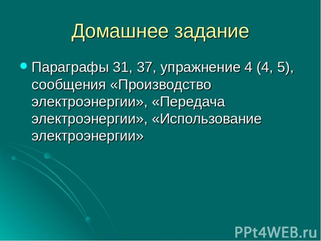 Домашнее задание Параграфы 31, 37, упражнение 4 (4, 5), сообщения «Производство электроэнергии», «Передача электроэнергии», «Использование электроэнергии»