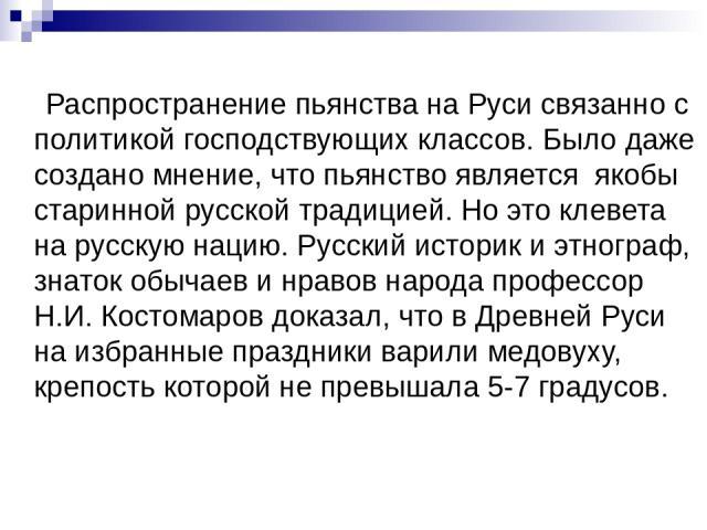 Распространение пьянства на Руси связанно с политикой господствующих классов. Было даже создано мнение, что пьянство является якобы старинной русской традицией. Но это клевета на русскую нацию. Русский историк и этнограф, знаток обычаев и нравов нар…