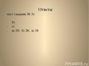 Ответы тест (задание № 3): б) г) а) 20; б) 28; в) 18