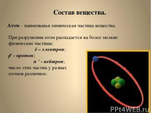 Состав вещества. Атом – наименьшая химическая частица вещества. При разрушении а
