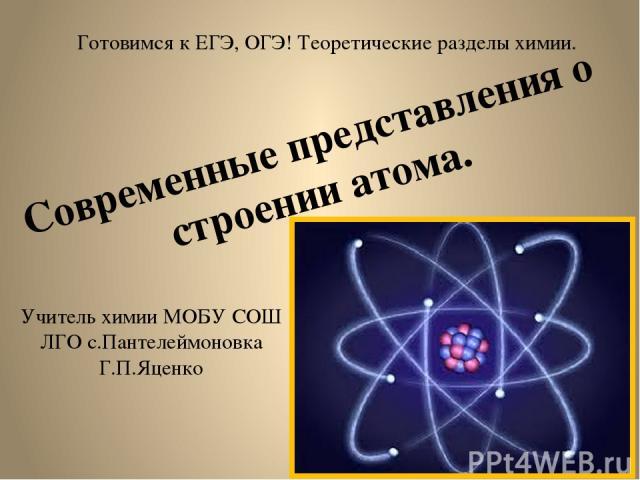 Готовимся к ЕГЭ, ОГЭ! Теоретические разделы химии. Современные представления о строении атома. Учитель химии МОБУ СОШ ЛГО с.Пантелеймоновка Г.П.Яценко