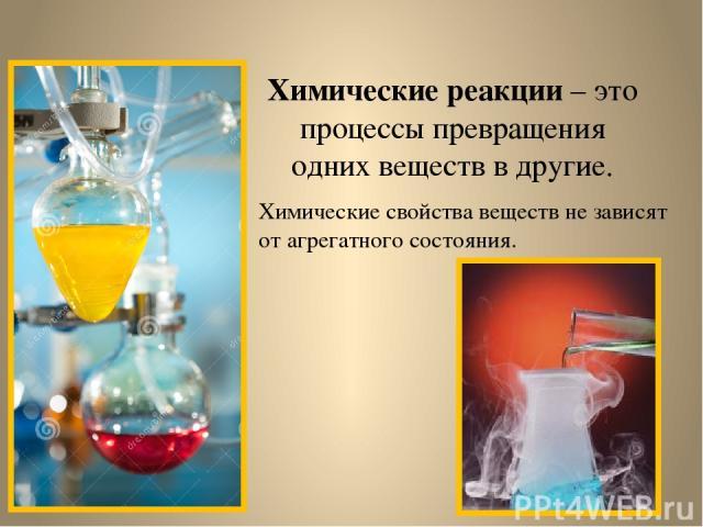Химические реакции – это процессы превращения одних веществ в другие. Химические свойства веществ не зависят от агрегатного состояния.