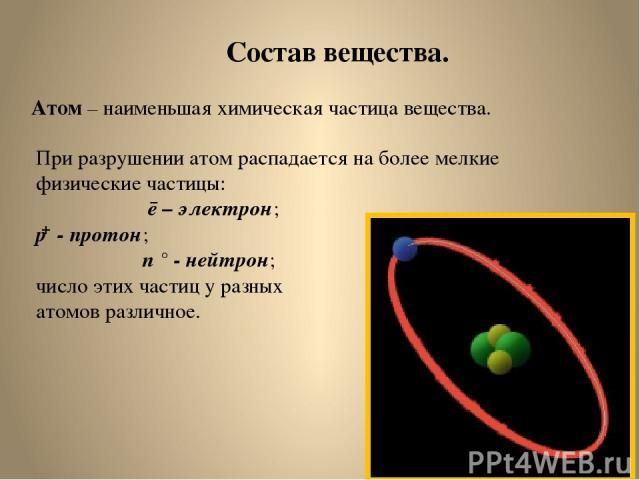 Состав вещества. Атом – наименьшая химическая частица вещества. При разрушении атом распадается на более мелкие физические частицы: ē – электрон; р - протон; n ° - нейтрон; число этих частиц у разных атомов различное. +