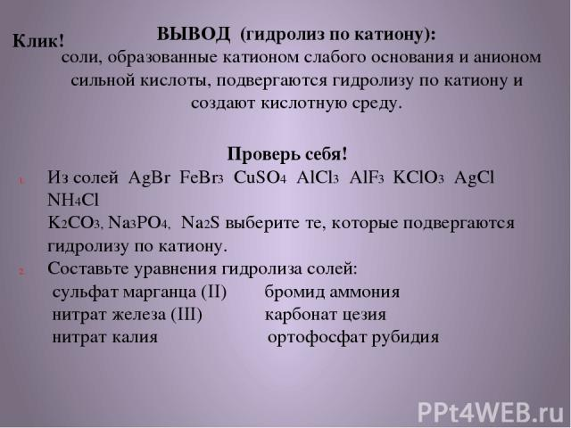ВЫВОД (гидролиз по катиону): соли, образованные катионом слабого основания и анионом сильной кислоты, подвергаются гидролизу по катиону и создают кислотную среду. Проверь себя! Из солей AgBr FeBr3 CuSO4 AlCl3 AlF3 KClO3 AgCl NH4Cl K2CO3, Na3PO4, Na2…