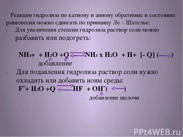 Реакции гидролиза по катиону и аниону обратимые и состояние равновесия можно сдвигать по принципу Ле – Шателье: Для увеличения степени гидролиза раствор соли можно разбавить или подогреть: NH4+ + H2O +Q NH3 х H2O + H+ [- Q] ( ) добавление Для подавл…