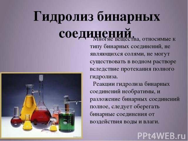 Гидролиз бинарных соединений. Многие вещества, относимые к типу бинарных соединений, не являющихся солями, не могут существовать в водном растворе вследствие протекания полного гидролиза. Реакции гидролиза бинарных соединений необратимы, и разложени…