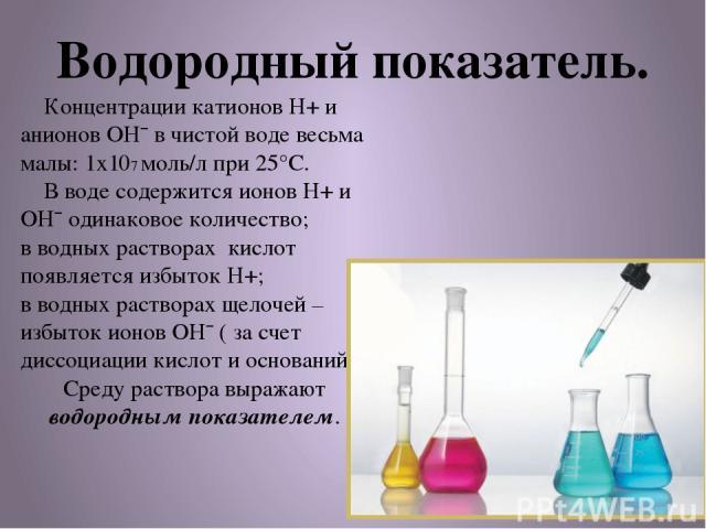 Водородный показатель. Концентрации катионов Н+ и анионов ОН¯ в чистой воде весьма малы: 1х107 моль/л при 25°С. В воде содержится ионов Н+ и ОН¯ одинаковое количество; в водных растворах кислот появляется избыток Н+; в водных растворах щелочей – изб…