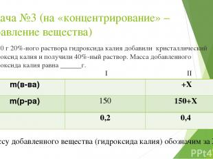 Задача №3 (на «концентрирование» – добавление вещества) К 150 г 20%-ного раствор