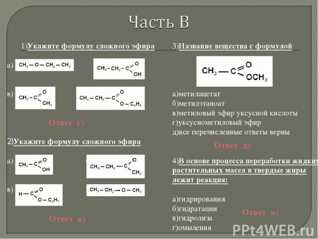1)Укажите формулу сложного эфира а) б) в) г) 2)Укажите формулу сложного эфира а) б) в) г) 3)Название вещества с формулой а)метилацетат б)метилэтаноат в)метиловый эфир уксусной кислоты г)уксуснометиловый эфир д)все перечисленные ответы верны 4)В осно…