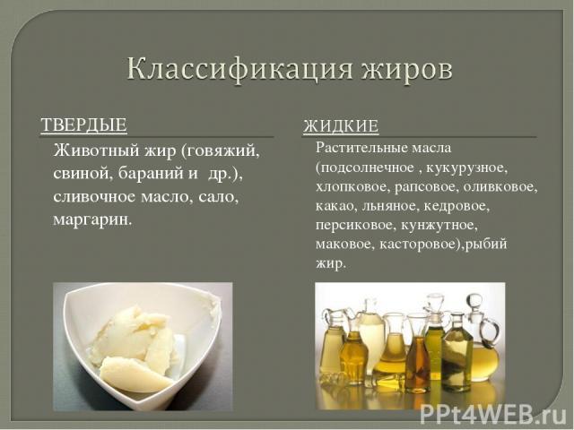 ТВЕРДЫЕ ЖИДКИЕ Животный жир (говяжий, свиной, бараний и др.), сливочное масло, сало, маргарин. Растительные масла (подсолнечное , кукурузное, хлопковое, рапсовое, оливковое, какао, льняное, кедровое, персиковое, кунжутное, маковое, касторовое),рыбий жир.