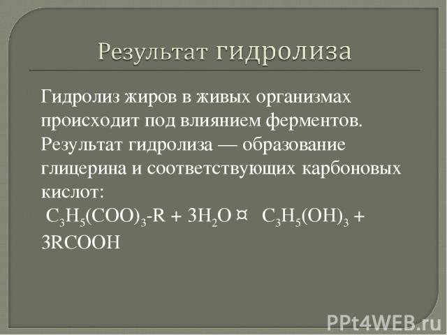 Гидролиз жиров в живых организмах происходит под влиянием ферментов. Результат гидролиза— образование глицерина и соответствующих карбоновых кислот: С3H5(COO)3-R + 3H2O ↔ C3H5(OH)3+ 3RCOOH