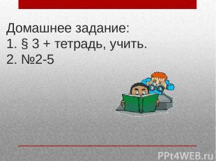 Домашнее задание: 1. § 3 + тетрадь, учить. 2. №2-5