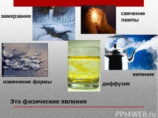 замерзание свечение лампы изменение формы кипение диффузия Это физические явлени