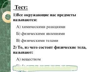 Тест: 1)Все окружающие нас предметы называются: А) химическими реакциями Б) физи