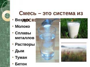 Смесь – это система из нескольких веществ. Воздух Молоко Сплавы металлов Раствор