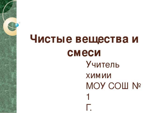 Чистые вещества и смеси Учитель химии МОУ СОШ № 1 Г. Южноуральска Курсакова Светлана Евгеньевна