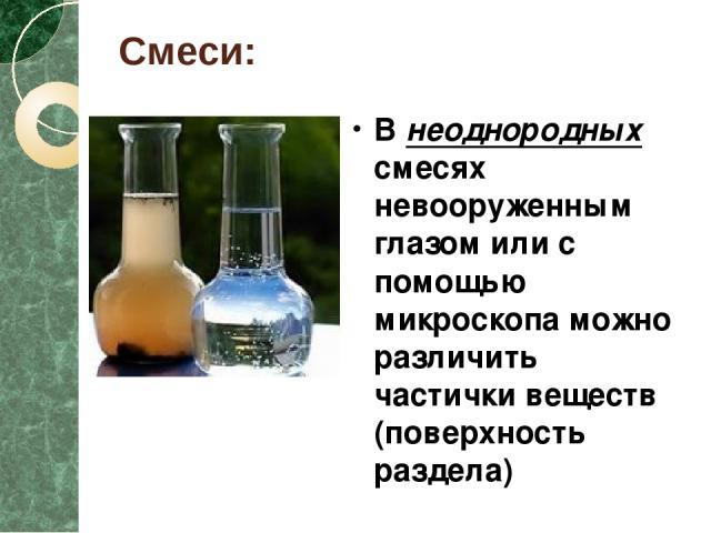 Смеси: В неоднородных смесях невооруженным глазом или с помощью микроскопа можно различить частички веществ (поверхность раздела) В однородных смесях частички веществ различить невозможно