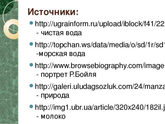 Источники: http://ugrainform.ru/upload/iblock/f41/222222.jpg - чистая вода http://topchan.ws/data/media/o/sd/1r/sd1rf7pblz.jpg -морская вода http://www.browsebiography.com/images/4/17161-edme.jpg - портрет Р.Бойля http://galeri.uludagsozluk.com/24/m…