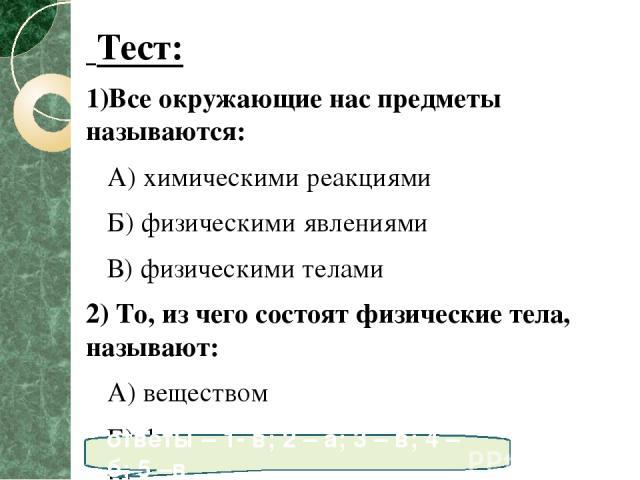 Тест: 1)Все окружающие нас предметы называются: А) химическими реакциями Б) физическими явлениями В) физическими телами 2) То, из чего состоят физические тела, называют: А) веществом Б) физическими явлениями В) химическими явлениями 3)Вода, сахар, с…