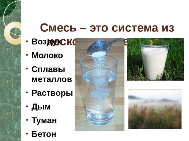 Смесь – это система из нескольких веществ. Воздух Молоко Сплавы металлов Растворы Дым Туман Бетон