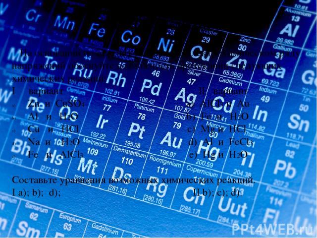 Проверь себя На основании положения металлов в электрохимическом ряду напряжений обоснуйте возможность протекания следующих химических реакций: I вариант II вариант Zn и CuSO4 a) AlCl3 и Au Al и H2O b) Fe и H2O Cu и HCl c) Mg и HCl Na и H2O d) Al и …