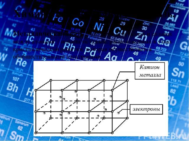 Химическая металлическая связь. Металлическая связь – это связь в металлах и сплавах между атомами – ионами металлов, расположенных в узлах кристаллической решетки, которая осуществляется обобществленными электронами.