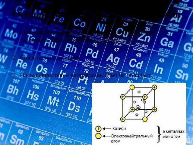 Особенности металлической связи. 1. Небольшое количество электронов одновременно связывают множество атомных ядер. 2. Связь нелокализована. 3. Насыщенностью и направленностью не обладает.