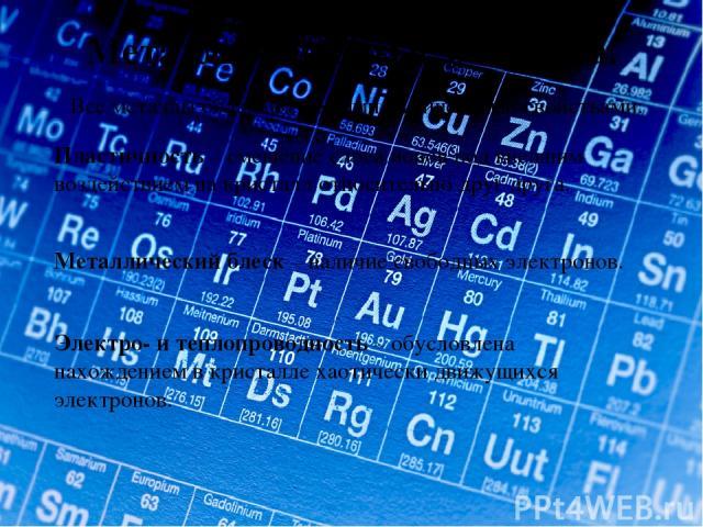 Металлы – простые вещества. Все металлы обладают общими физическими свойствами: Пластичность – смещение слоев ионов под внешним воздействием на кристалл относительно друг друга. Металлический блеск – наличие свободных электронов. Электро- и теплопро…
