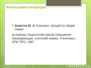 Используемая литература Ахметов М. А. Конспект лекций по общей химии. (в помощь