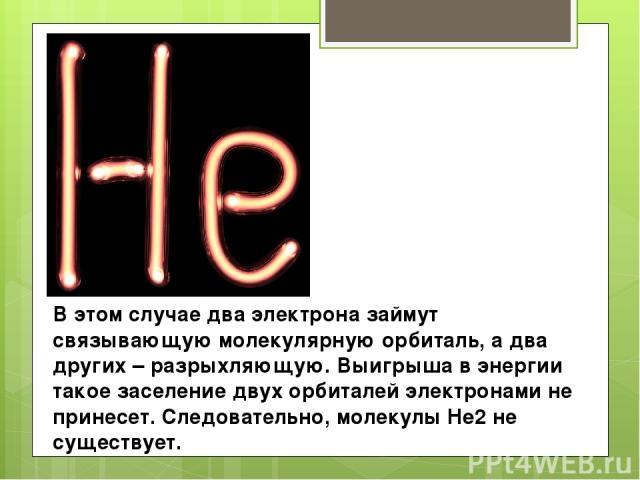 В этом случае два электрона займут связывающую молекулярную орбиталь, а два других – разрыхляющую. Выигрыша в энергии такое заселение двух орбиталей электронами не принесет. Следовательно, молекулы He2 не существует.