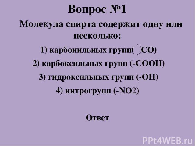Вопрос №1 Молекула спирта содержит одну или несколько: 1) карбонильных групп( СО) 2) карбоксильных групп (-СООН) 3) гидроксильных групп (-ОН) 4) нитрогрупп (-NO2) Ответ