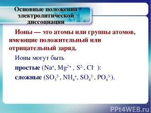 Основные положения электролитической диссоциации Ионы — это атомы или группы ато